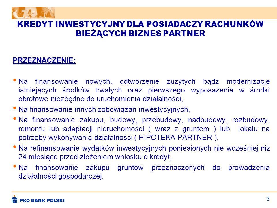 3 KREDYT INWESTYCYJNY DLA POSIADACZY RACHUNKÓW BIEŻĄCYCH BIZNES PARTNER PRZEZNACZENIE: Na finansowanie nowych, odtworzenie zużytych bądź modernizację