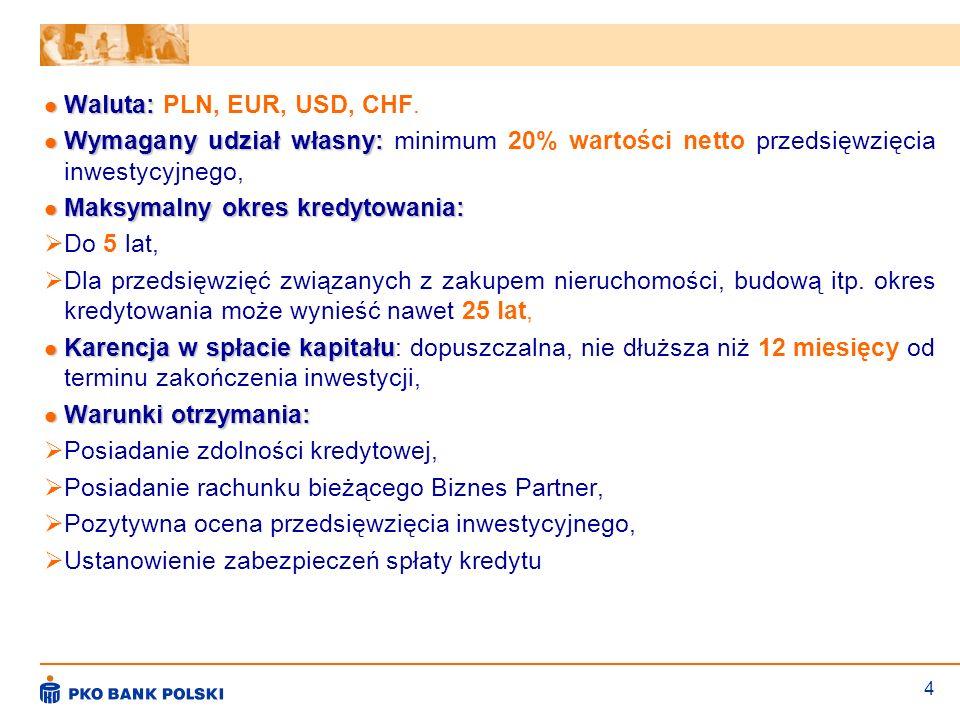 4 Waluta: Waluta: PLN, EUR, USD, CHF. Wymagany udział własny: Wymagany udział własny: minimum 20% wartości netto przedsięwzięcia inwestycyjnego, Maksy