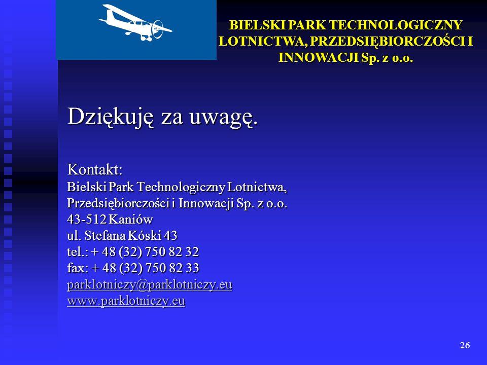26 BIELSKI PARK TECHNOLOGICZNY LOTNICTWA, PRZEDSIĘBIORCZOŚCI I INNOWACJI Sp. z o.o. Dziękuję za uwagę. Kontakt: Bielski Park Technologiczny Lotnictwa,