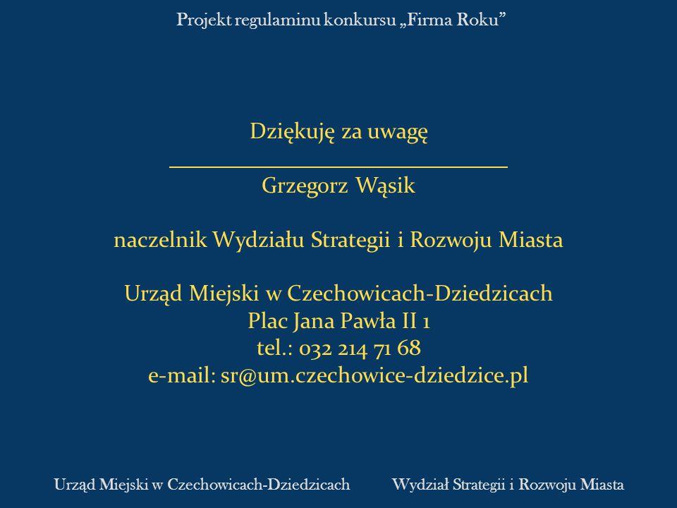 Projekt regulaminu konkursu Firma Roku Dziękuję za uwagę Grzegorz Wąsik naczelnik Wydziału Strategii i Rozwoju Miasta Urząd Miejski w Czechowicach-Dzi