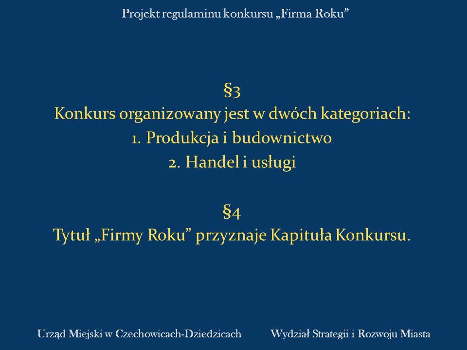 Projekt regulaminu konkursu Firma Roku §3 Konkurs organizowany jest w dwóch kategoriach: 1. Produkcja i budownictwo 2. Handel i usługi §4 Tytuł Firmy