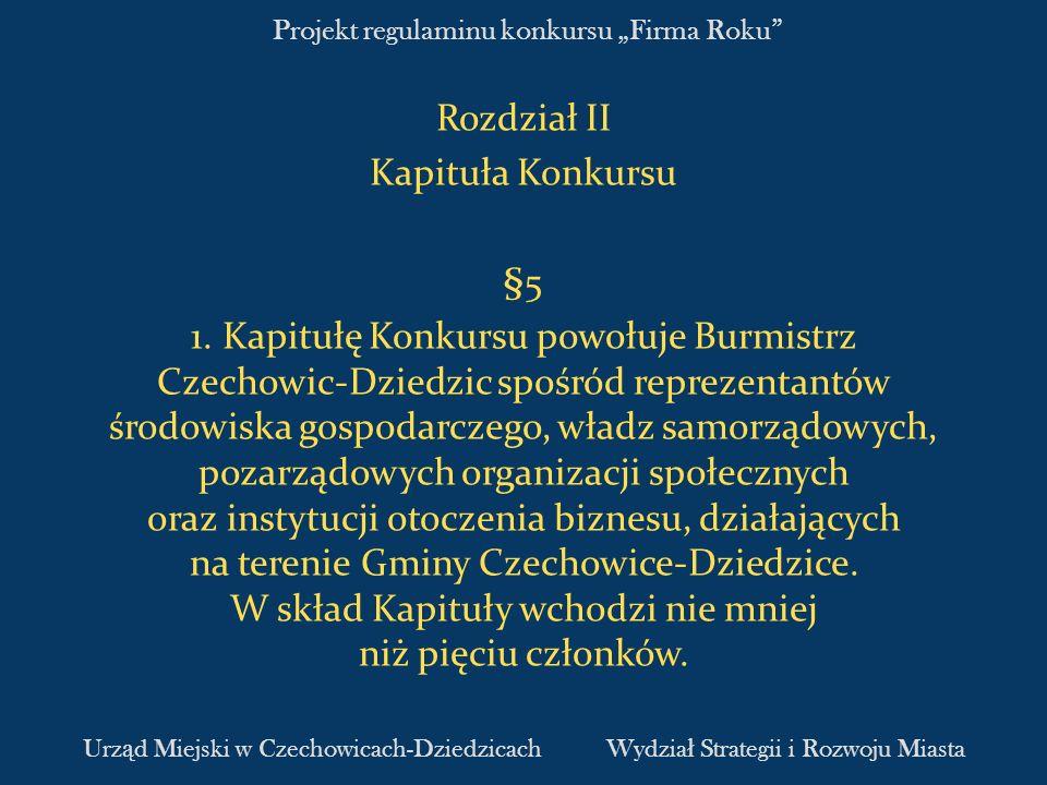 Projekt regulaminu konkursu Firma Roku Rozdział II Kapituła Konkursu §5 1. Kapitułę Konkursu powołuje Burmistrz Czechowic-Dziedzic spośród reprezentan
