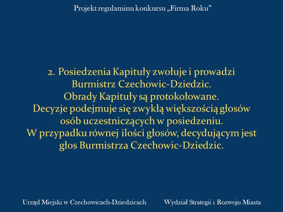 Projekt regulaminu konkursu Firma Roku 2. Posiedzenia Kapituły zwołuje i prowadzi Burmistrz Czechowic-Dziedzic. Obrady Kapituły są protokołowane. Decy