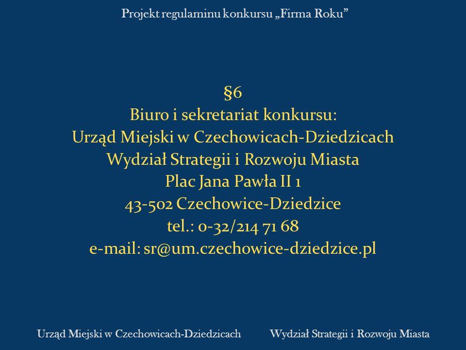 Projekt regulaminu konkursu Firma Roku §6 Biuro i sekretariat konkursu: Urząd Miejski w Czechowicach-Dziedzicach Wydział Strategii i Rozwoju Miasta Plac Jana Pawła II 1 43-502 Czechowice-Dziedzice tel.: 0-32/214 71 68 e-mail: sr@um.czechowice-dziedzice.pl Urz ą d Miejski w Czechowicach-DziedzicachWydzia ł Strategii i Rozwoju Miasta