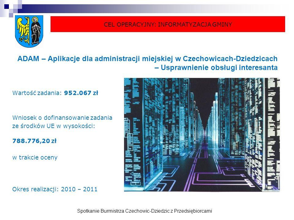 Spotkanie Burmistrza Czechowic-Dziedzic z Przedsiębiorcami ADAM – Aplikacje dla administracji miejskiej w Czechowicach-Dziedzicach – Usprawnienie obsługi interesanta Wartość zadania: 952.067 zł Wniosek o dofinansowanie zadania ze środków UE w wysokości: 788.776,20 zł w trakcie oceny Okres realizacji: 2010 – 2011 CEL OPERACYJNY: INFORMATYZACJA GMINY