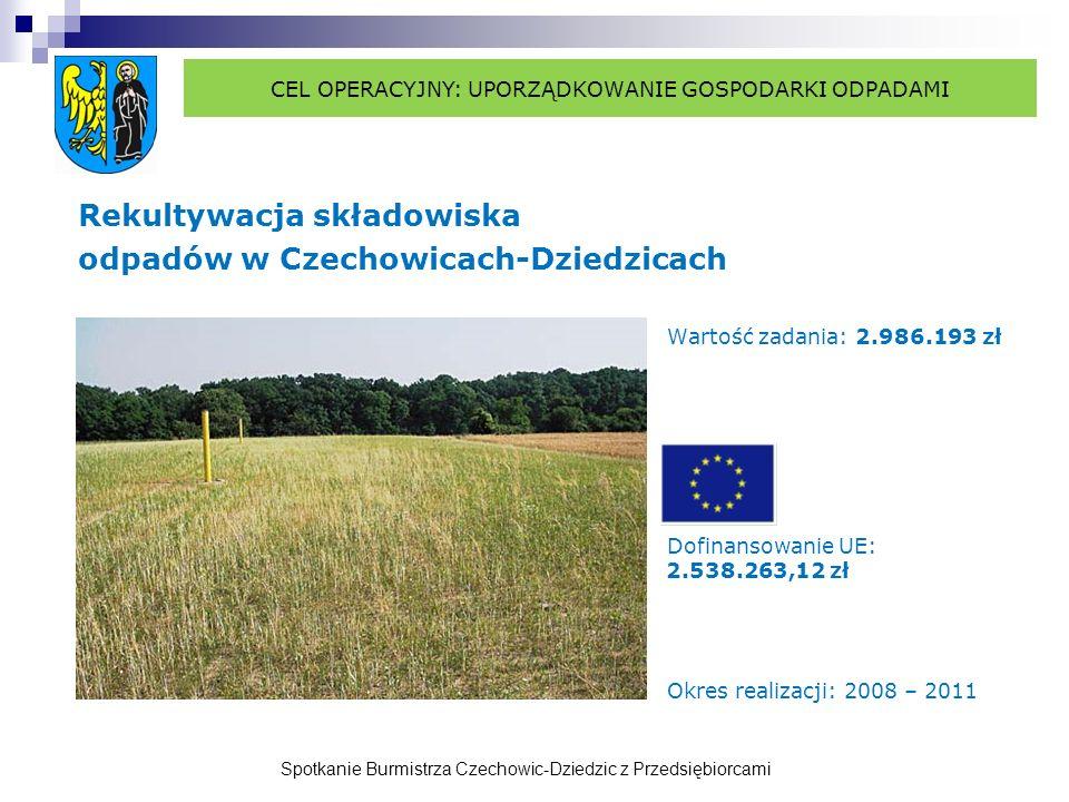 Spotkanie Burmistrza Czechowic-Dziedzic z Przedsiębiorcami Rekultywacja składowiska odpadów w Czechowicach-Dziedzicach Wartość zadania: 2.986.193 zł Dofinansowanie UE: 2.538.263,12 zł Okres realizacji: 2008 – 2011 CEL OPERACYJNY: UPORZĄDKOWANIE GOSPODARKI ODPADAMI