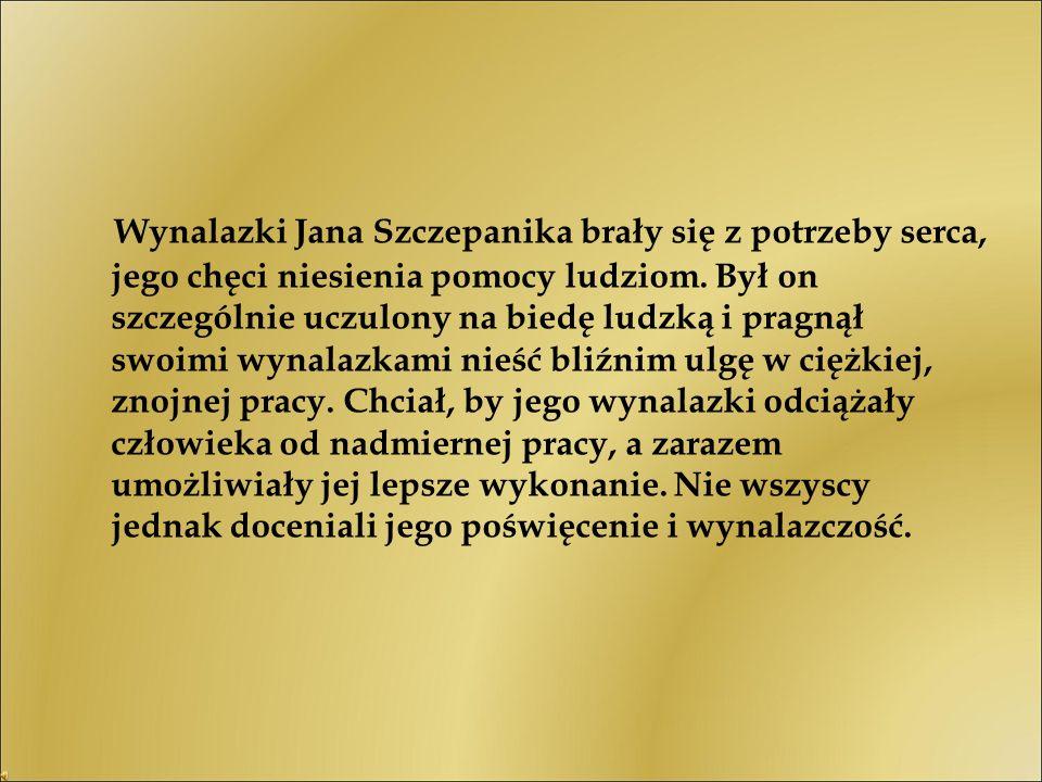 Wynalazki Jana Szczepanika brały się z potrzeby serca, jego chęci niesienia pomocy ludziom. Był on szczególnie uczulony na biedę ludzką i pragnął swoi