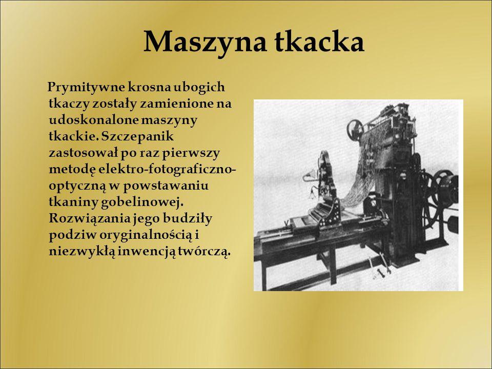 Maszyna tkacka Prymitywne krosna ubogich tkaczy zostały zamienione na udoskonalone maszyny tkackie. Szczepanik zastosował po raz pierwszy metodę elekt