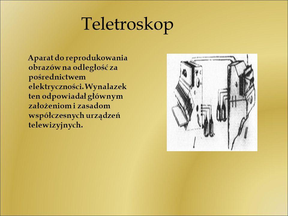 Teletroskop Aparat do reprodukowania obrazów na odległość za pośrednictwem elektryczności. Wynalazek ten odpowiadał głównym założeniom i zasadom współ