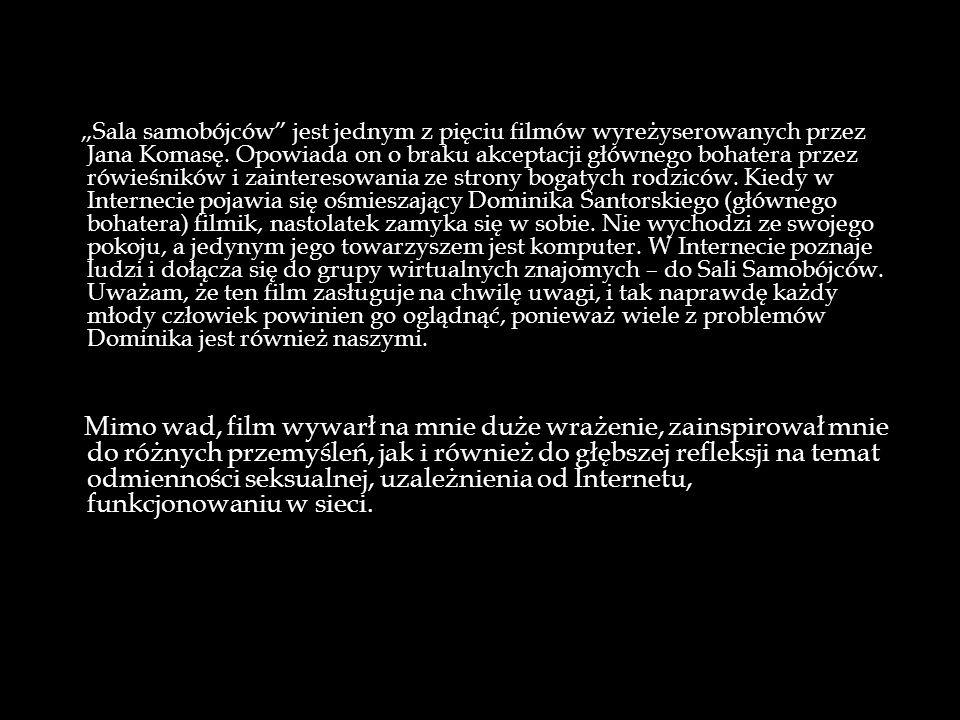 Sala samobójców jest jednym z pięciu filmów wyreżyserowanych przez Jana Komasę. Opowiada on o braku akceptacji głównego bohatera przez rówieśników i z