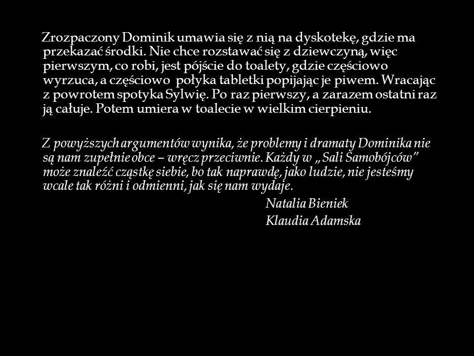 Z powyższych argumentów wynika, że problemy i dramaty Dominika nie są nam zupełnie obce – wręcz przeciwnie. Każdy w Sali Samobójców może znaleźć cząst