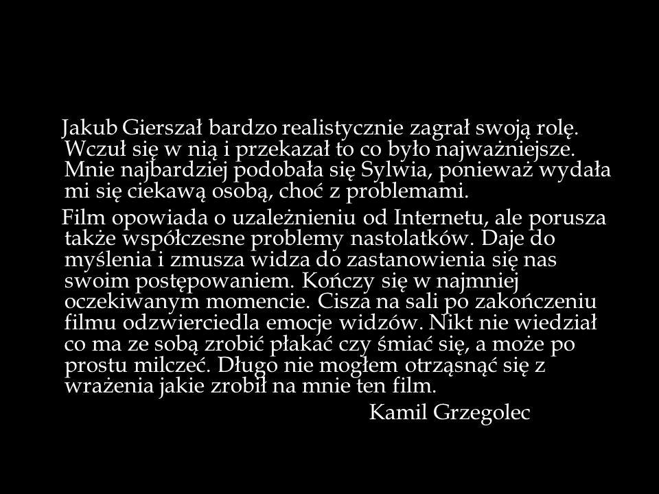 Jakub Gierszał bardzo realistycznie zagrał swoją rolę. Wczuł się w nią i przekazał to co było najważniejsze. Mnie najbardziej podobała się Sylwia, pon