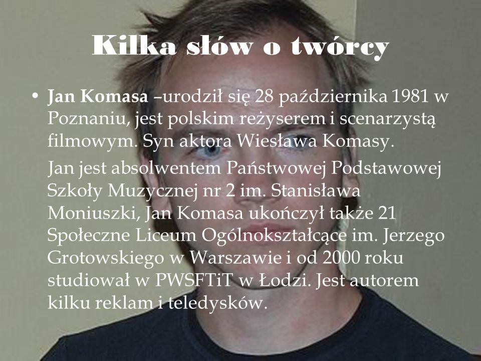 Kilka słów o twórcy Jan Komasa –urodził się 28 października 1981 w Poznaniu, jest polskim reżyserem i scenarzystą filmowym. Syn aktora Wiesława Komasy