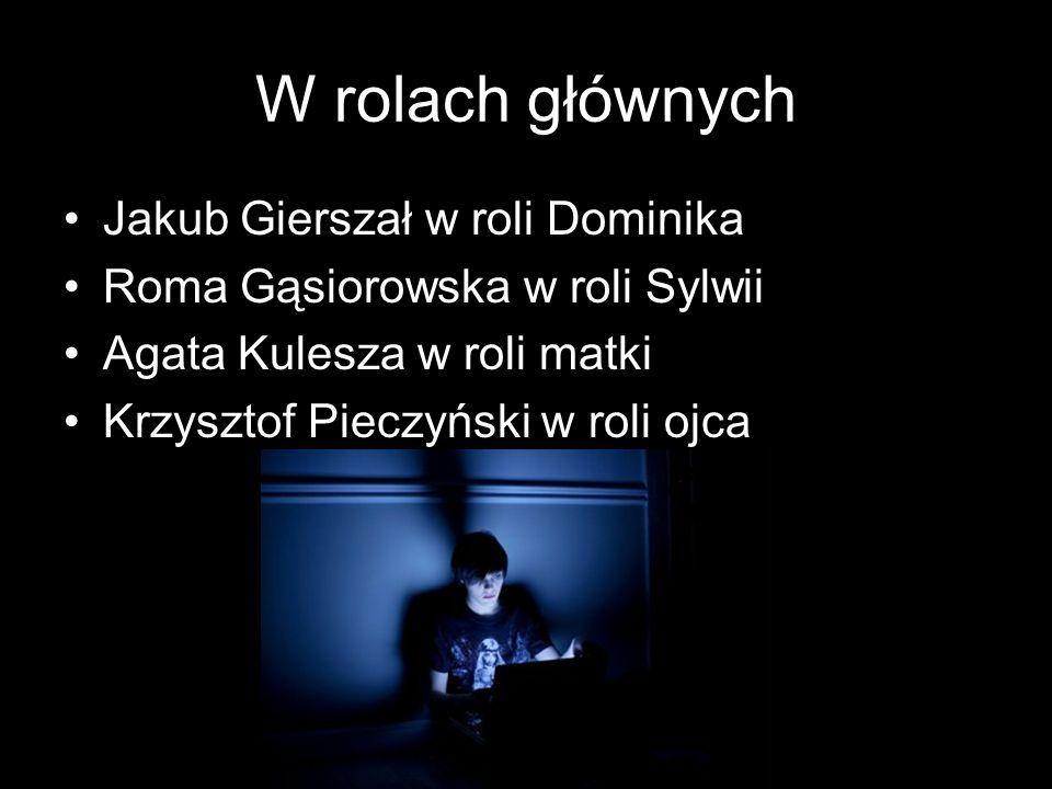 W rolach głównych Jakub Gierszał w roli Dominika Roma Gąsiorowska w roli Sylwii Agata Kulesza w roli matki Krzysztof Pieczyński w roli ojca
