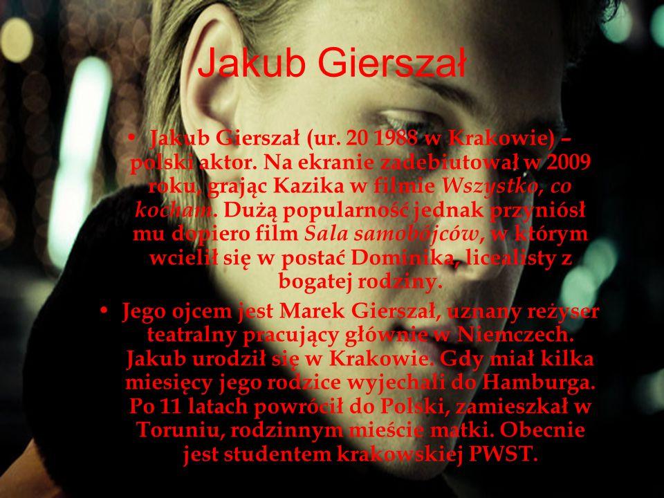 Jakub Gierszał Jakub Gierszał (ur. 20 1988 w Krakowie) – polski aktor. Na ekranie zadebiutował w 2009 roku, grając Kazika w filmie Wszystko, co kocham