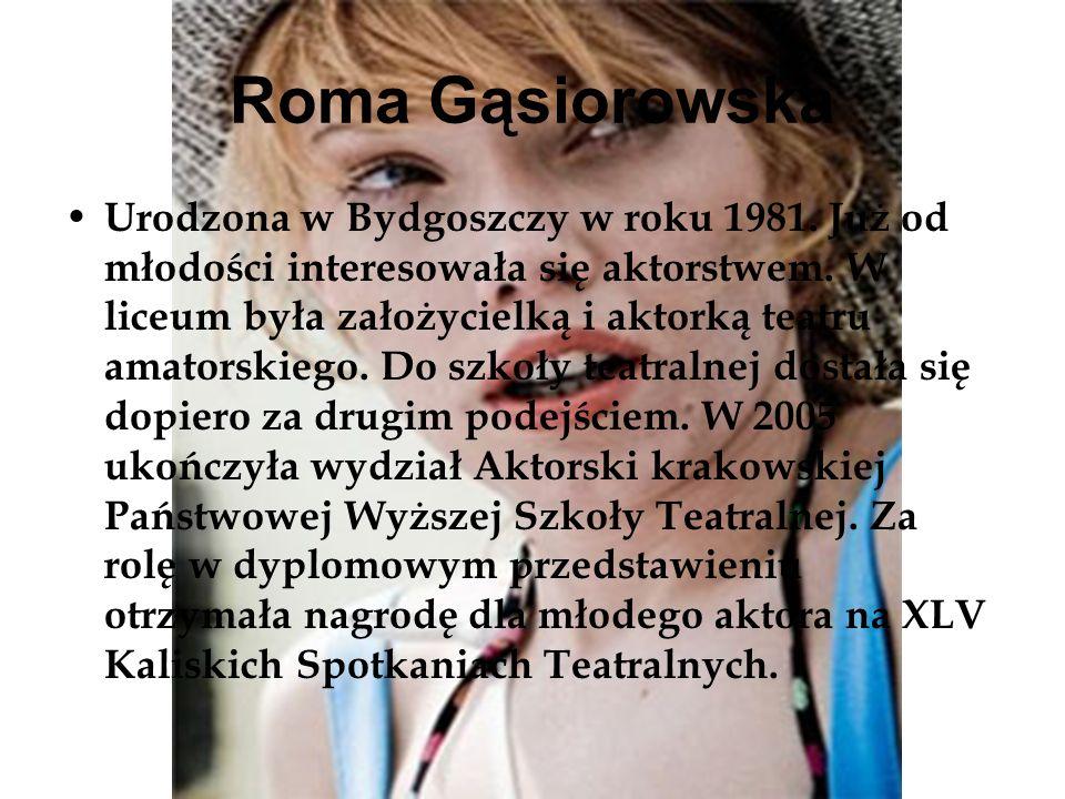 Roma Gąsiorowska Urodzona w Bydgoszczy w roku 1981. Już od młodości interesowała się aktorstwem. W liceum była założycielką i aktorką teatru amatorski