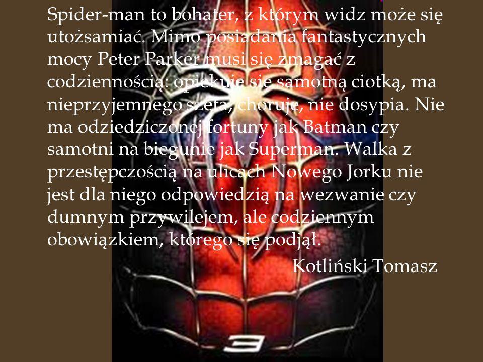 Spider-man to bohater, z którym widz może się utożsamiać. Mimo posiadania fantastycznych mocy Peter Parker musi się zmagać z codziennością: opiekuje s