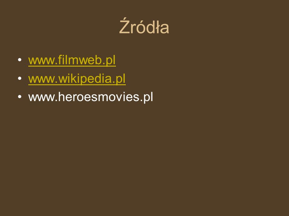 Źródła www.filmweb.pl www.wikipedia.pl www.heroesmovies.pl
