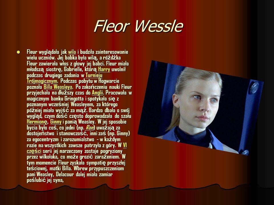 Fleor Wessle Fleur wygl ą dała jak wila i budziła zainteresowanie wielu uczniów. Jej babka była wil ą, a ró ż d ż ka Fleur zawierała włos z głowy jej