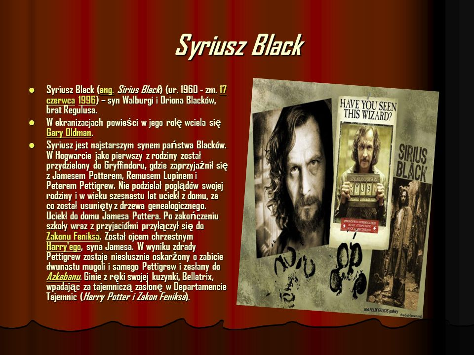 Syriusz Black Syriusz Black (ang. Sirius Black) (ur. 1960 - zm. 17 czerwca 1996) – syn Walburgi i Oriona Blacków, brat Regulusa. Syriusz Black (ang. S