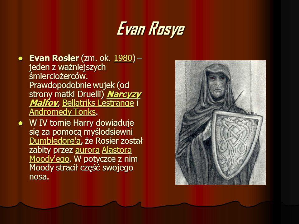 Evan Rosye Evan Rosier (zm. ok. 1980) – jeden z ważniejszych śmierciożerców. Prawdopodobnie wujek (od strony matki Druelli) Narcyzy Malfoy, Bellatriks