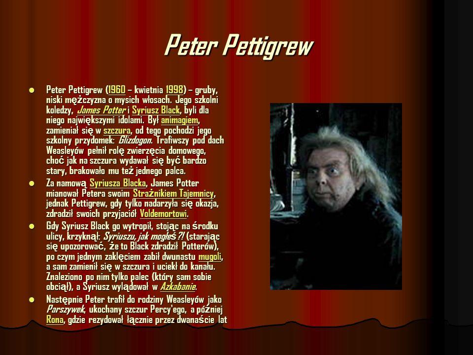 Peter Pettigrew Peter Pettigrew (1960 – kwietnia 1998) – gruby, niski m ęż czyzna o mysich włosach. Jego szkolni koledzy, James Potter i Syriusz Black