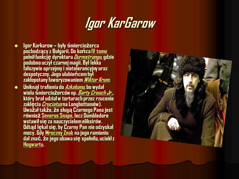 Igor KarGarow Igor Karkarow – były ś miercio ż erca pochodz ą cy z Bułgarii. Do ko ń ca IV tomu pełnił funkcj ę dyrektora Durmstrangu, gdzie podobno u