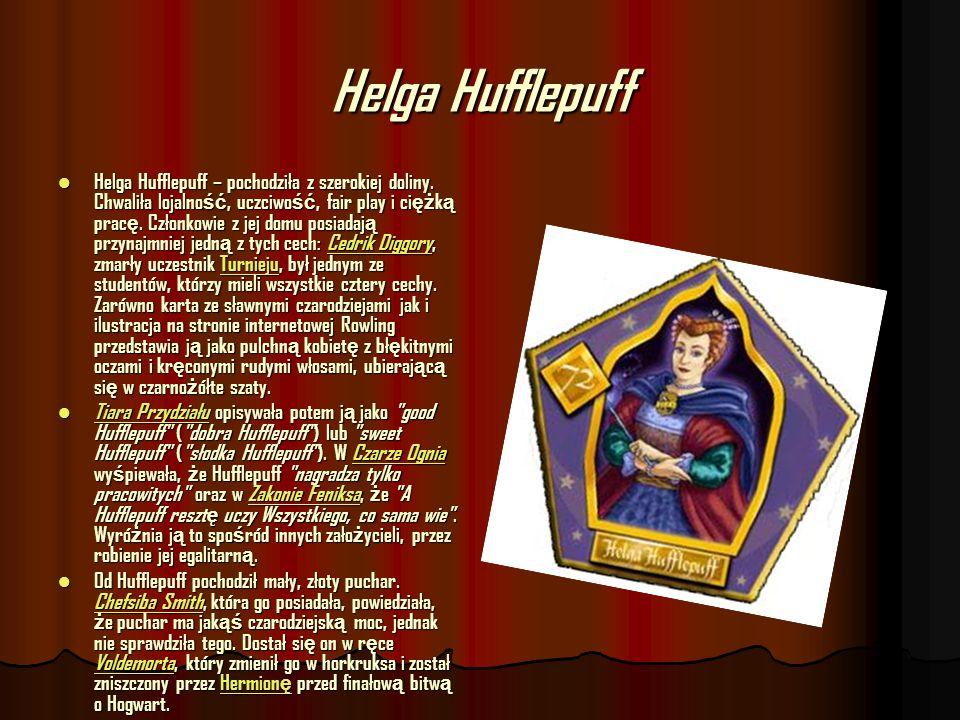 Helga Hufflepuff Helga Hufflepuff – pochodziła z szerokiej doliny. Chwaliła lojalno ść, uczciwo ść, fair play i ci ęż k ą prac ę. Członkowie z jej dom