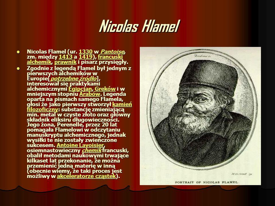 Nicolas Hlamel Nicolas Flamel (ur. 1330 w Pantoise, zm. między 1413 a 1419), francuski alchemik, prawnik i pisarz przysięgły. Nicolas Flamel (ur. 1330