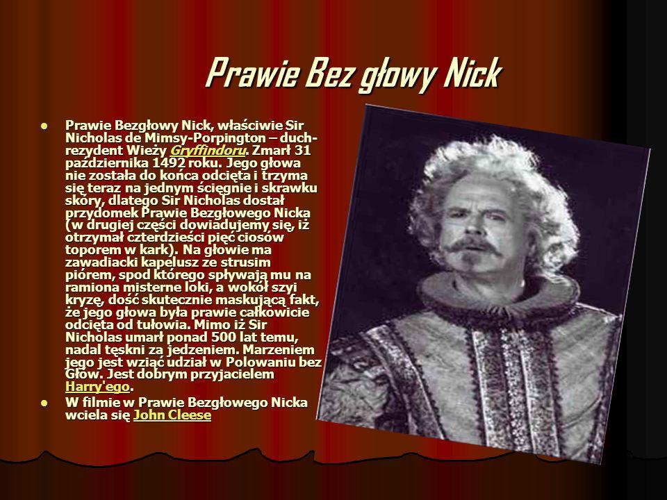Prawie Bez głowy Nick Prawie Bezgłowy Nick, właściwie Sir Nicholas de Mimsy-Porpington – duch- rezydent Wieży Gryffindoru. Zmarł 31 października 1492