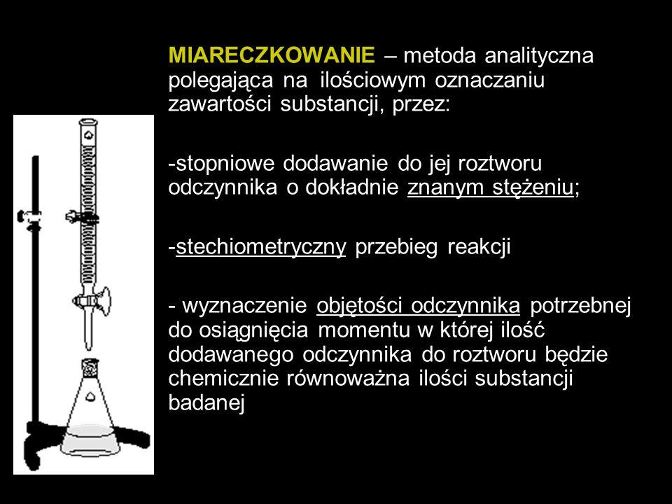 MIARECZKOWANIE – metoda analityczna polegająca na ilościowym oznaczaniu zawartości substancji, przez: -stopniowe dodawanie do jej roztworu odczynnika