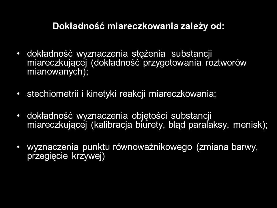 Dokładność miareczkowania zależy od: dokładność wyznaczenia stężenia substancji miareczkującej (dokładność przygotowania roztworów mianowanych); stech
