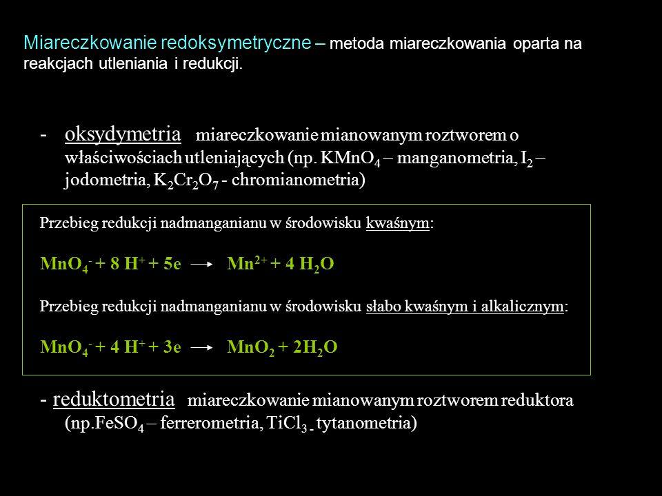 -oksydymetria miareczkowanie mianowanym roztworem o właściwościach utleniających (np. KMnO 4 – manganometria, I 2 – jodometria, K 2 Cr 2 O 7 - chromia