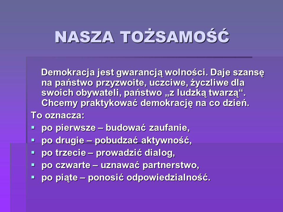 NASZA TOŻSAMOŚĆ Demokracja jest gwarancją wolności. Daje szansę na państwo przyzwoite, uczciwe, życzliwe dla swoich obywateli, państwo z ludzką twarzą