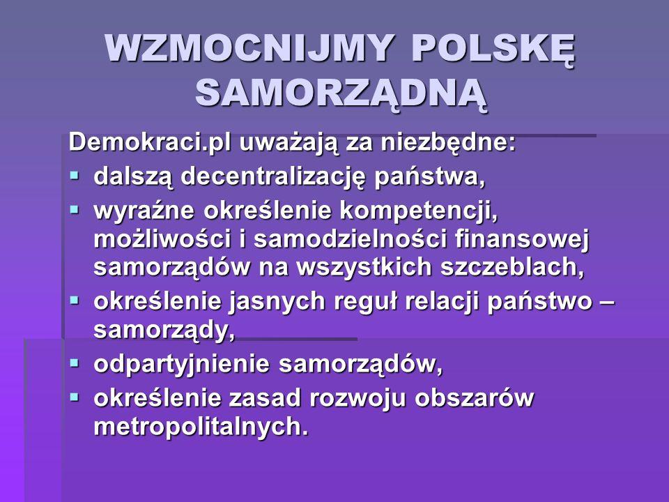 WZMOCNIJMY POLSKĘ SAMORZĄDNĄ Demokraci.pl uważają za niezbędne: dalszą decentralizację państwa, dalszą decentralizację państwa, wyraźne określenie kom