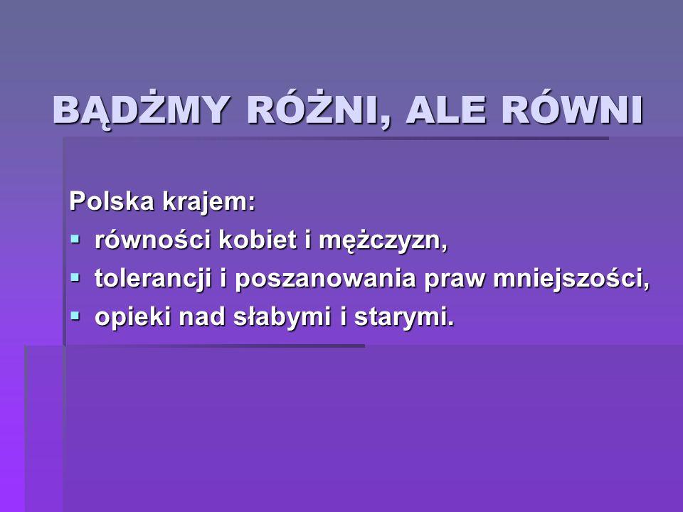 BĄDŻMY RÓŻNI, ALE RÓWNI Polska krajem: równości kobiet i mężczyzn, równości kobiet i mężczyzn, tolerancji i poszanowania praw mniejszości, tolerancji