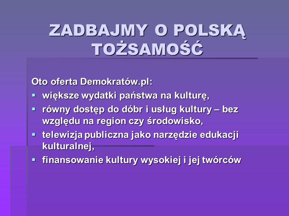 ZADBAJMY O POLSKĄ TOŻSAMOŚĆ Oto oferta Demokratów.pl: większe wydatki państwa na kulturę, większe wydatki państwa na kulturę, równy dostęp do dóbr i u