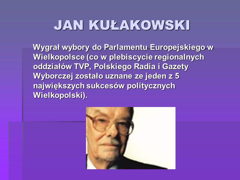 JAN KUŁAKOWSKI Wygrał wybory do Parlamentu Europejskiego w Wielkopolsce (co w plebiscycie regionalnych oddziałów TVP, Polskiego Radia i Gazety Wyborcz