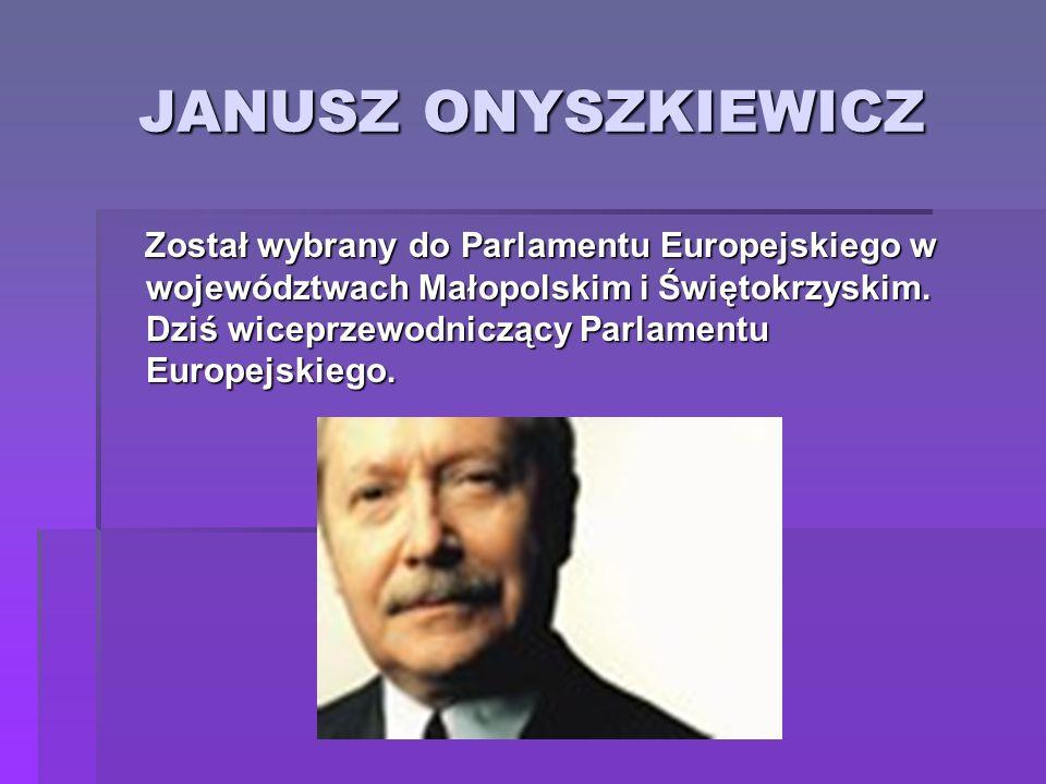 JANUSZ ONYSZKIEWICZ Został wybrany do Parlamentu Europejskiego w województwach Małopolskim i Świętokrzyskim. Dziś wiceprzewodniczący Parlamentu Europe