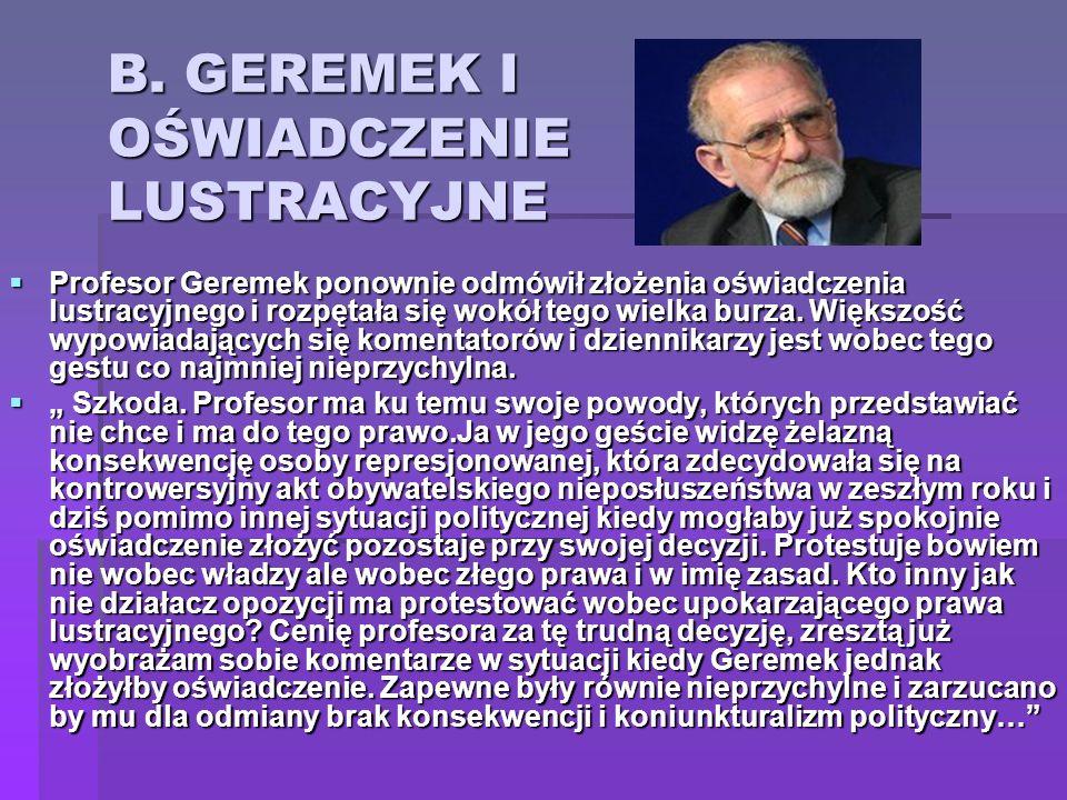 B. GEREMEK I OŚWIADCZENIE LUSTRACYJNE Profesor Geremek ponownie odmówił złożenia oświadczenia lustracyjnego i rozpętała się wokół tego wielka burza. W