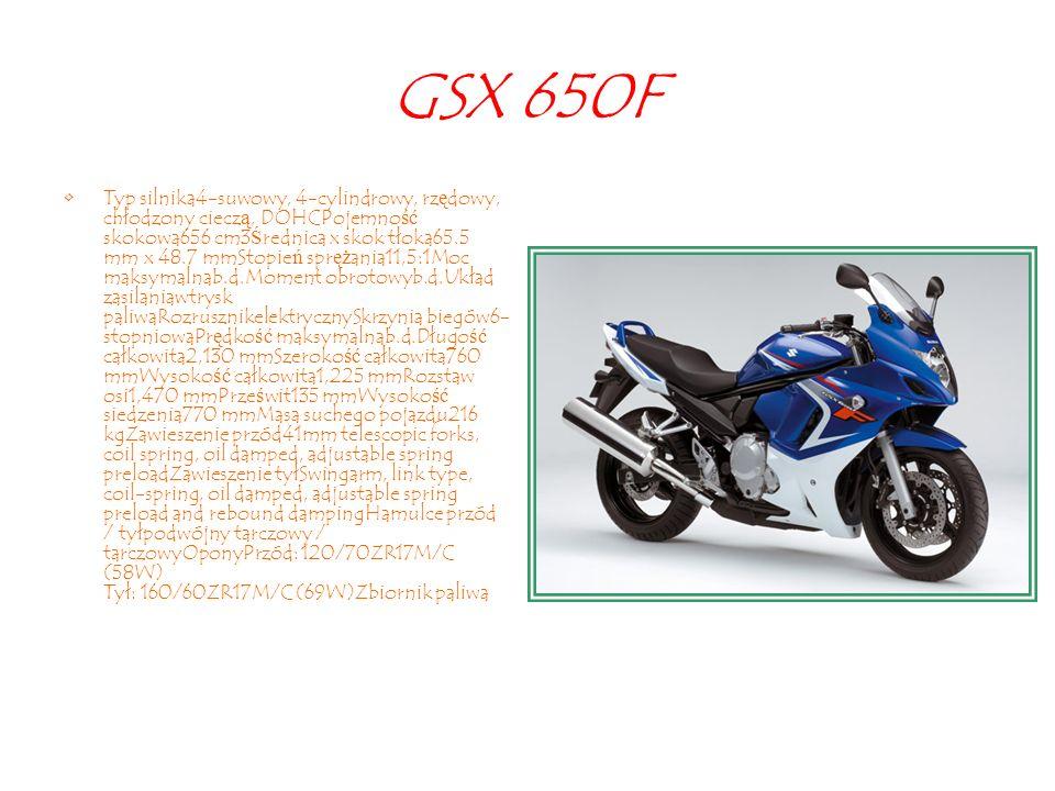 GSX 650F Typ silnika4-suwowy, 4-cylindrowy, rz ę dowy, chłodzony ciecz ą, DOHCPojemno ść skokowa656 cm3 Ś rednica x skok tłoka65.5 mm x 48.7 mmStopie ń spr ęż ania11,5:1Moc maksymalnab.d.Moment obrotowyb.d.Układ zasilaniawtrysk paliwaRozrusznikelektrycznySkrzynia biegów6- stopniowaPr ę dko ść maksymalnab.d.Długo ść całkowita2,130 mmSzeroko ść całkowita760 mmWysoko ść całkowita1,225 mmRozstaw osi1,470 mmPrze ś wit135 mmWysoko ść siedzenia770 mmMasa suchego pojazdu216 kgZawieszenie przód41mm telescopic forks, coil spring, oil damped, adjustable spring preloadZawieszenie tyłSwingarm, link type, coil-spring, oil damped, adjustable spring preload and rebound dampingHamulce przód / tyłpodwójny tarczowy / tarczowyOponyPrzód: 120/70ZR17M/C (58W) Tył: 160/60ZR17M/C (69W)Zbiornik paliwa