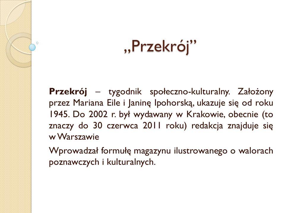 Przekrój Przekrój – tygodnik społeczno-kulturalny. Założony przez Mariana Eile i Janinę Ipohorską, ukazuje się od roku 1945. Do 2002 r. był wydawany w