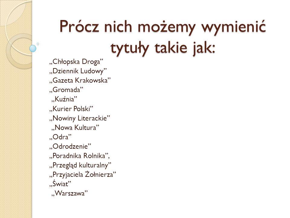 Prócz nich możemy wymienić tytuły takie jak: Chłopska Droga Dziennik Ludowy Gazeta Krakowska Gromada Kuźnia Kurier Polski Nowiny Literackie Nowa Kultu