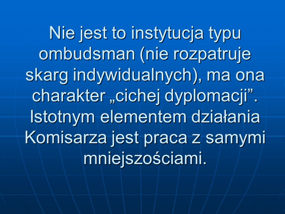 Nie jest to instytucja typu ombudsman (nie rozpatruje skarg indywidualnych), ma ona charakter cichej dyplomacji. Istotnym elementem działania Komisarz