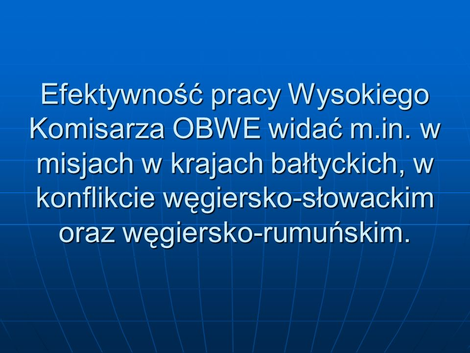 Efektywność pracy Wysokiego Komisarza OBWE widać m.in. w misjach w krajach bałtyckich, w konflikcie węgiersko-słowackim oraz węgiersko-rumuńskim.