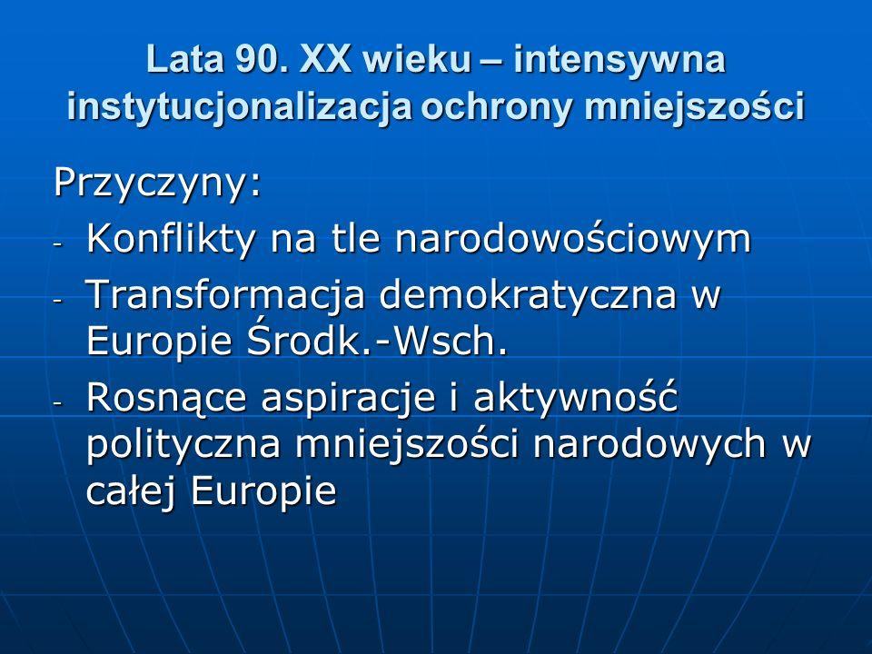 Lata 90. XX wieku – intensywna instytucjonalizacja ochrony mniejszości Przyczyny: - Konflikty na tle narodowościowym - Transformacja demokratyczna w E