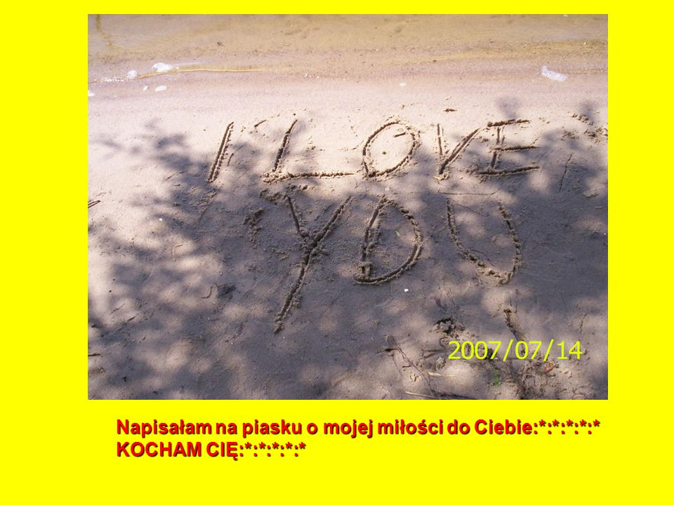 Napisałam na piasku o mojej miłości do Ciebie:*:*:*:*:* KOCHAM CIĘ:*:*:*:*:*