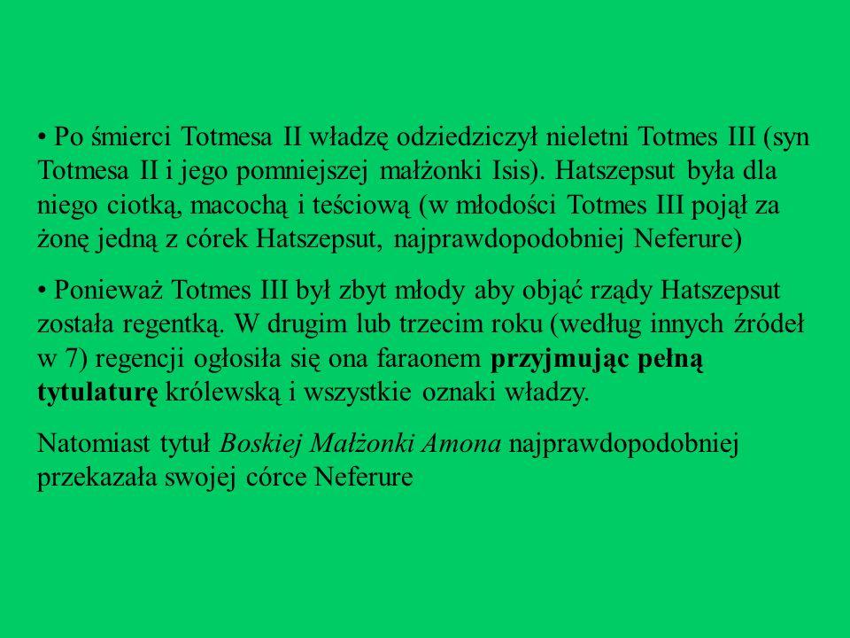 Po śmierci Totmesa II władzę odziedziczył nieletni Totmes III (syn Totmesa II i jego pomniejszej małżonki Isis). Hatszepsut była dla niego ciotką, mac