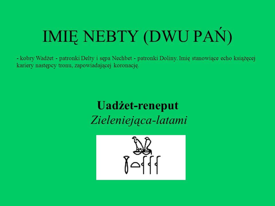 IMIĘ NEBTY (DWU PAŃ) - kobry Wadżet - patronki Delty i sępa Nechbet - patronki Doliny. Imię stanowiące echo książęcej kariery następcy tronu, zapowiad