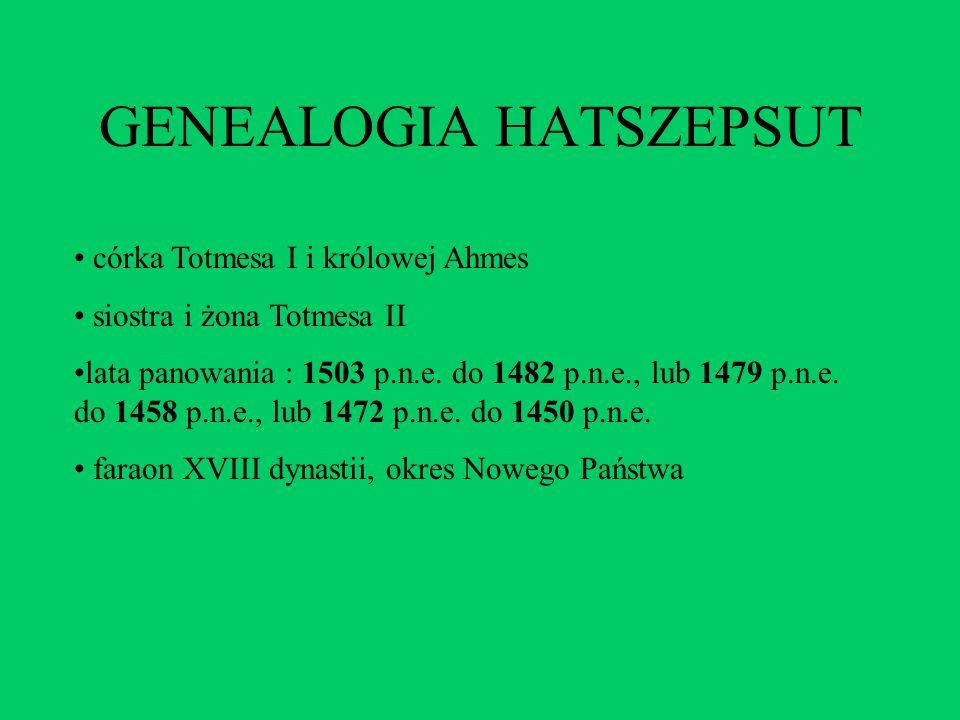 GENEALOGIA HATSZEPSUT córka Totmesa I i królowej Ahmes siostra i żona Totmesa II lata panowania : 1503 p.n.e. do 1482 p.n.e., lub 1479 p.n.e. do 1458